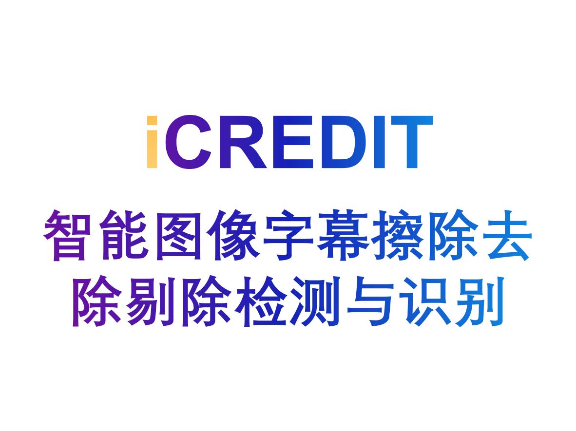 智能图像识别分析–智能图像字幕擦除去除剔除检测与识别-艾科瑞特(iCREDIT)